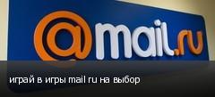 играй в игры mail ru на выбор
