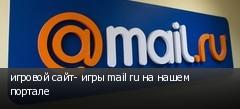 игровой сайт- игры mail ru на нашем портале