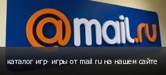 каталог игр- игры от mail ru на нашем сайте