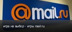 игра на выбор - игры mail ru