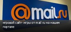 игровой сайт- игры от mail ru на нашем портале