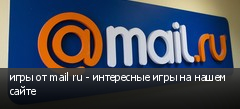 игры от mail ru - интересные игры на нашем сайте