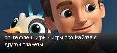 online флеш игры - игры про Майлза с другой планеты