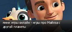 мини игры онлайн - игры про Майлза с другой планеты