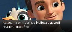 каталог игр- игры про Майлза с другой планеты на сайте
