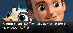 клевые игры про Майлза с другой планеты на игровом сайте