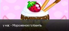 у нас - Мороженое готовить