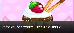 Мороженое готовить - игры в онлайне