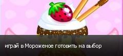 играй в Мороженое готовить на выбор