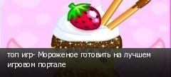 топ игр- Мороженое готовить на лучшем игровом портале