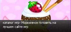 каталог игр- Мороженое готовить на лучшем сайте игр