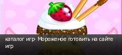 каталог игр- Мороженое готовить на сайте игр