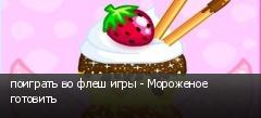 поиграть во флеш игры - Мороженое готовить