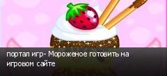 портал игр- Мороженое готовить на игровом сайте