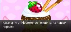каталог игр- Мороженое готовить на нашем портале