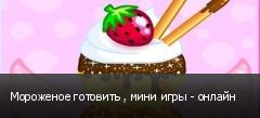 Мороженое готовить , мини игры - онлайн