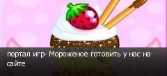 портал игр- Мороженое готовить у нас на сайте