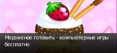 Мороженое готовить - компьютерные игры бесплатно