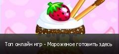 Топ онлайн игр - Мороженое готовить здесь