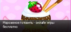 Мороженое готовить - онлайн игры бесплатно