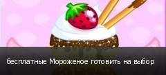 бесплатные Мороженое готовить на выбор