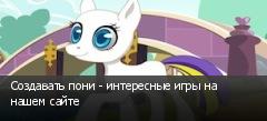Создавать пони - интересные игры на нашем сайте