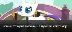 новые Создавать пони на лучшем сайте игр
