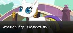 игра на выбор - Создавать пони