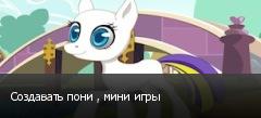 Создавать пони , мини игры