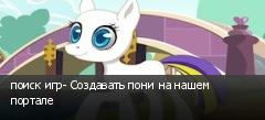 поиск игр- Создавать пони на нашем портале