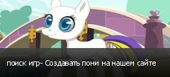 поиск игр- Создавать пони на нашем сайте
