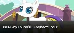 мини игры онлайн - Создавать пони