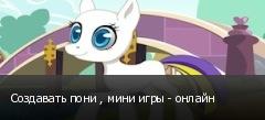 Создавать пони , мини игры - онлайн