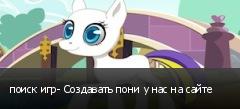 поиск игр- Создавать пони у нас на сайте
