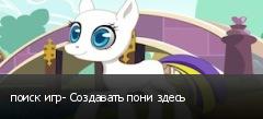 поиск игр- Создавать пони здесь