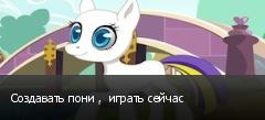 Создавать пони ,  играть сейчас