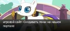 игровой сайт- Создавать пони на нашем портале