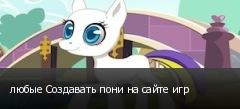 любые Создавать пони на сайте игр