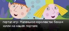 портал игр- Маленькое королевство бена и холли на нашем портале