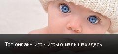 Топ онлайн игр - игры о малышах здесь