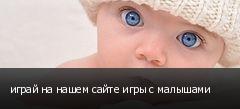 играй на нашем сайте игры с малышами