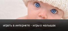 играть в интернете - игры о малышах