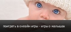 поиграть в онлайн игры - игры о малышах