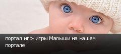 портал игр- игры Малыши на нашем портале