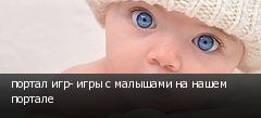 портал игр- игры с малышами на нашем портале
