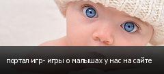 портал игр- игры о малышах у нас на сайте