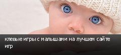 клевые игры с малышами на лучшем сайте игр