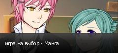 игра на выбор - Манга