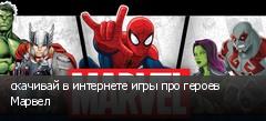 скачивай в интернете игры про героев Марвел