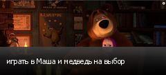 играть в Маша и медведь на выбор